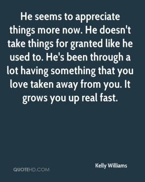 He seems to appreciate things more now. He doesn't take things for granted like he used to. He's been through a lot having something that you love taken away from you. It grows you up real fast.
