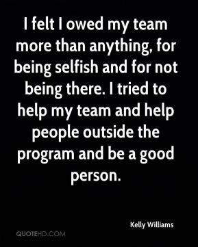 I felt I owed my team more than anything, for being selfish and for not being there. I tried to help my team and help people outside the program and be a good person.