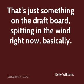 That's just something on the draft board, spitting in the wind right now, basically.