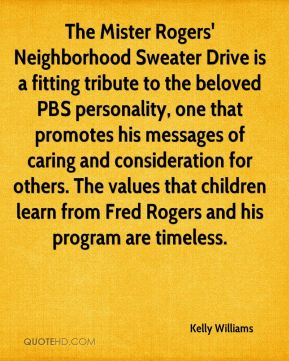 Kelly Williams  - The Mister Rogers' Neighborhood Sweater Drive is a fitting tribute to the beloved PBS personality, one that promotes his messages of caring and consideration for others. The values that children learn from Fred Rogers and his program are timeless.