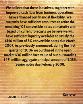 We believe that these initiatives, together with improved cash flow from business operations, have enhanced our financial flexibility. We currently have sufficient resources to retire the remaining '06 convertible notes at maturity and based on current forecasts we believe we will have sufficient liquidity available to satisfy the $146 million of 5% convertible notes due March 2007. As previously announced, during the first quarter of 2006 we purchased in the open market $30 million face value of our outstanding $471 million aggregate principal amount of 9.25% Senior notes due February 2008.