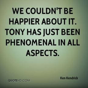 Ken Kendrick  - We couldn't be happier about it. Tony has just been phenomenal in all aspects.
