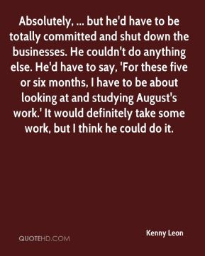 Absolutely, ... but he'd have to be totally committed and shut down the businesses. He couldn't do anything else. He'd have to say, 'For these five or six months, I have to be about looking at and studying August's work.' It would definitely take some work, but I think he could do it.