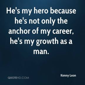 He's my hero because he's not only the anchor of my career, he's my growth as a man.