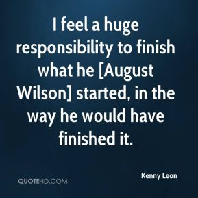I feel a huge responsibility to finish what he [August Wilson] started, in the way he would have finished it.