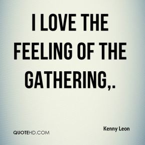 I love the feeling of the gathering.