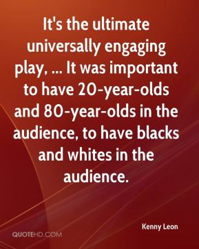 It's the ultimate universally engaging play, ... It was important to have 20-year-olds and 80-year-olds in the audience, to have blacks and whites in the audience.