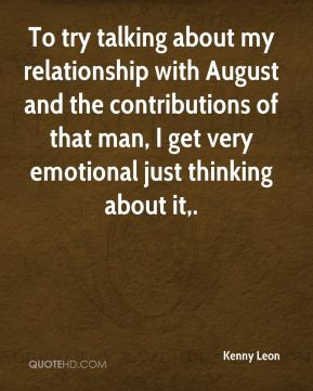 To try talking about my relationship with August and the contributions of that man, I get very emotional just thinking about it.
