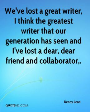We've lost a great writer, I think the greatest writer that our generation has seen and I've lost a dear, dear friend and collaborator.