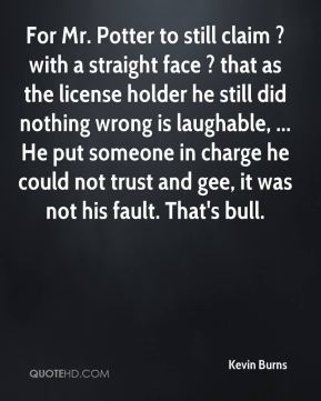 Kevin Burns  - For Mr. Potter to still claim ? with a straight face ? that as the license holder he still did nothing wrong is laughable, ... He put someone in charge he could not trust and gee, it was not his fault. That's bull.