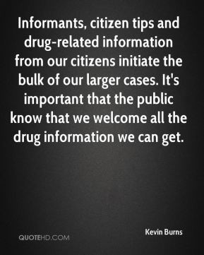 Kevin Burns  - Informants, citizen tips and drug-related information from our citizens initiate the bulk of our larger cases. It's important that the public know that we welcome all the drug information we can get.