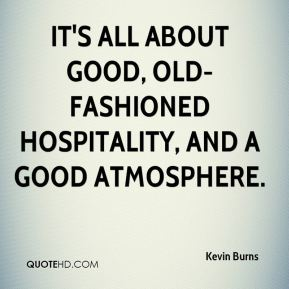 Kevin Burns  - It's all about good, old-fashioned hospitality, and a good atmosphere.