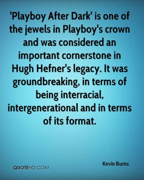 Kevin Burns  - 'Playboy After Dark' is one of the jewels in Playboy's crown and was considered an important cornerstone in Hugh Hefner's legacy. It was groundbreaking, in terms of being interracial, intergenerational and in terms of its format.
