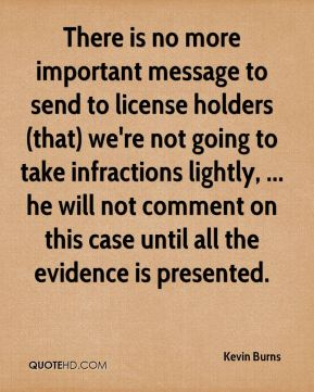 Kevin Burns  - There is no more important message to send to license holders (that) we're not going to take infractions lightly, ... he will not comment on this case until all the evidence is presented.