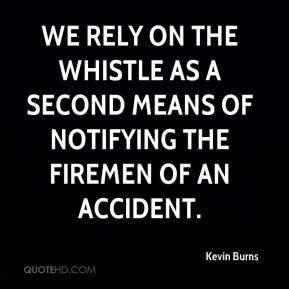 Kevin Burns  - We rely on the whistle as a second means of notifying the firemen of an accident.