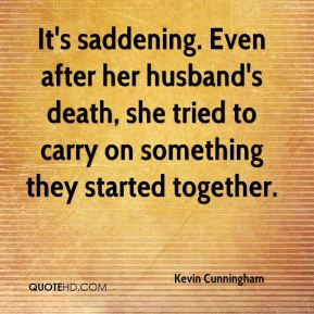 Kevin Cunningham  - It's saddening. Even after her husband's death, she tried to carry on something they started together.