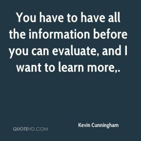Kevin Cunningham  - You have to have all the information before you can evaluate, and I want to learn more.