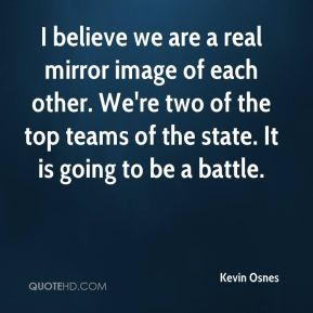 Kevin Osnes  - I believe we are a real mirror image of each other. We're two of the top teams of the state. It is going to be a battle.