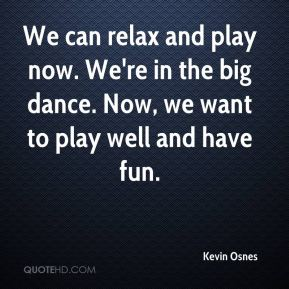 Kevin Osnes  - We can relax and play now. We're in the big dance. Now, we want to play well and have fun.