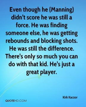 Kirk Kaczor  - Even though he (Manning) didn't score he was still a force. He was finding someone else, he was getting rebounds and blocking shots. He was still the difference. There's only so much you can do with that kid. He's just a great player.