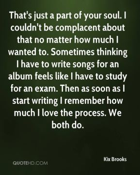 That's just a part of your soul. I couldn't be complacent about that no matter how much I wanted to. Sometimes thinking I have to write songs for an album feels like I have to study for an exam. Then as soon as I start writing I remember how much I love the process. We both do.