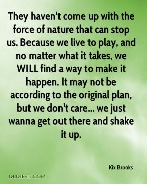 They haven't come up with the force of nature that can stop us. Because we live to play, and no matter what it takes, we WILL find a way to make it happen. It may not be according to the original plan, but we don't care... we just wanna get out there and shake it up.