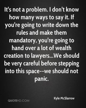 It's not a problem. I don't know how many ways to say it. If you're going to write down the rules and make them mandatory, you're going to hand over a lot of wealth creation to lawyers...We should be very careful before stepping into this space--we should not panic.