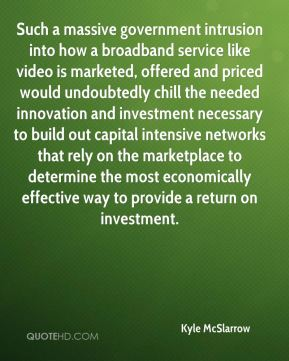 Such a massive government intrusion into how a broadband service like video is marketed, offered and priced would undoubtedly chill the needed innovation and investment necessary to build out capital intensive networks that rely on the marketplace to determine the most economically effective way to provide a return on investment.