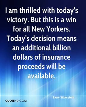 Larry Silverstein  - I am thrilled with today's victory. But this is a win for all New Yorkers. Today's decision means an additional billion dollars of insurance proceeds will be available.