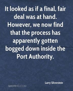 Larry Silverstein  - It looked as if a final, fair deal was at hand. However, we now find that the process has apparently gotten bogged down inside the Port Authority.