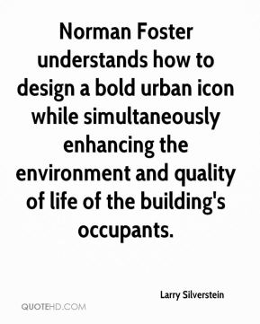 Larry Silverstein  - Norman Foster understands how to design a bold urban icon while simultaneously enhancing the environment and quality of life of the building's occupants.