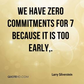 Larry Silverstein  - We have zero commitments for 7 because it is too early.