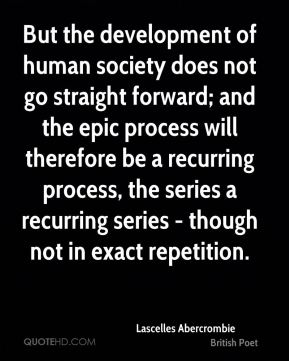 But the development of human society does not go straight forward; and the epic process will therefore be a recurring process, the series a recurring series - though not in exact repetition.