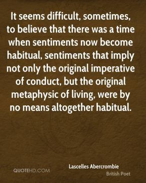 It seems difficult, sometimes, to believe that there was a time when sentiments now become habitual, sentiments that imply not only the original imperative of conduct, but the original metaphysic of living, were by no means altogether habitual.