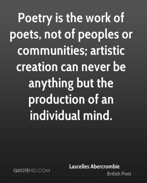 Poetry is the work of poets, not of peoples or communities; artistic creation can never be anything but the production of an individual mind.