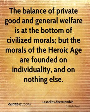 Lascelles Abercrombie - The balance of private good and general welfare is at the bottom of civilized morals; but the morals of the Heroic Age are founded on individuality, and on nothing else.