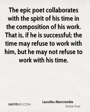 Lascelles Abercrombie - The epic poet collaborates with the spirit of his time in the composition of his work. That is, if he is successful; the time may refuse to work with him, but he may not refuse to work with his time.
