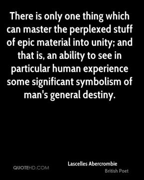 Lascelles Abercrombie - There is only one thing which can master the perplexed stuff of epic material into unity; and that is, an ability to see in particular human experience some significant symbolism of man's general destiny.
