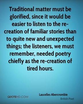 Lascelles Abercrombie - Traditional matter must be glorified, since it would be easier to listen to the re-creation of familiar stories than to quite new and unexpected things; the listeners, we must remember, needed poetry chiefly as the re-creation of tired hours.