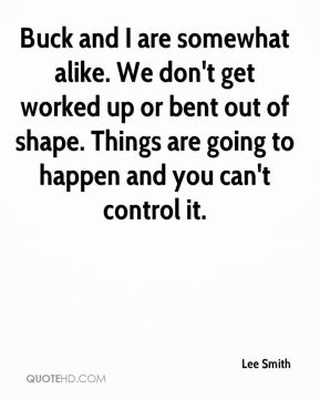 Lee Smith  - Buck and I are somewhat alike. We don't get worked up or bent out of shape. Things are going to happen and you can't control it.