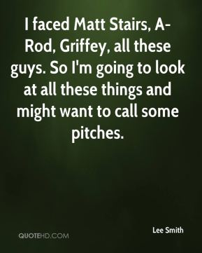 Lee Smith  - I faced Matt Stairs, A-Rod, Griffey, all these guys. So I'm going to look at all these things and might want to call some pitches.
