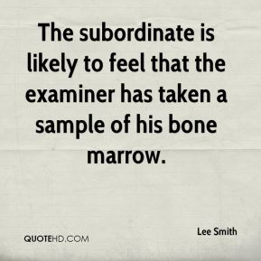 Lee Smith  - The subordinate is likely to feel that the examiner has taken a sample of his bone marrow.