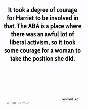 It took a degree of courage for Harriet to be involved in that. The ABA is a place where there was an awful lot of liberal activism, so it took some courage for a woman to take the position she did.