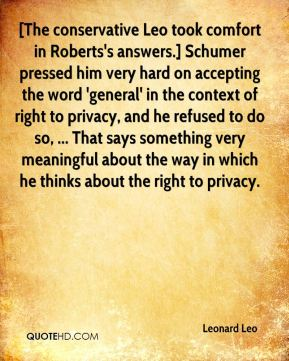[The conservative Leo took comfort in Roberts's answers.] Schumer pressed him very hard on accepting the word 'general' in the context of right to privacy, and he refused to do so, ... That says something very meaningful about the way in which he thinks about the right to privacy.