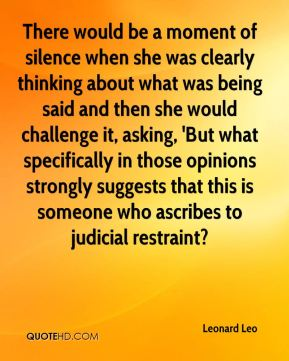 There would be a moment of silence when she was clearly thinking about what was being said and then she would challenge it, asking, 'But what specifically in those opinions strongly suggests that this is someone who ascribes to judicial restraint?