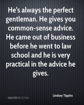 Lindsey Tippins  - He's always the perfect gentleman. He gives you common-sense advice. He came out of business before he went to law school and he is very practical in the advice he gives.