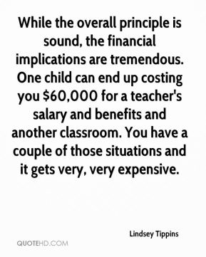 Lindsey Tippins  - While the overall principle is sound, the financial implications are tremendous. One child can end up costing you $60,000 for a teacher's salary and benefits and another classroom. You have a couple of those situations and it gets very, very expensive.