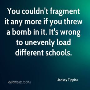 You couldn't fragment it any more if you threw a bomb in it. It's wrong to unevenly load different schools.