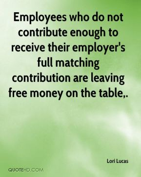 Lori Lucas  - Employees who do not contribute enough to receive their employer's full matching contribution are leaving free money on the table.