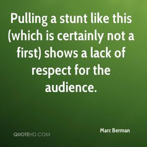 Marc Berman  - Pulling a stunt like this (which is certainly not a first) shows a lack of respect for the audience.